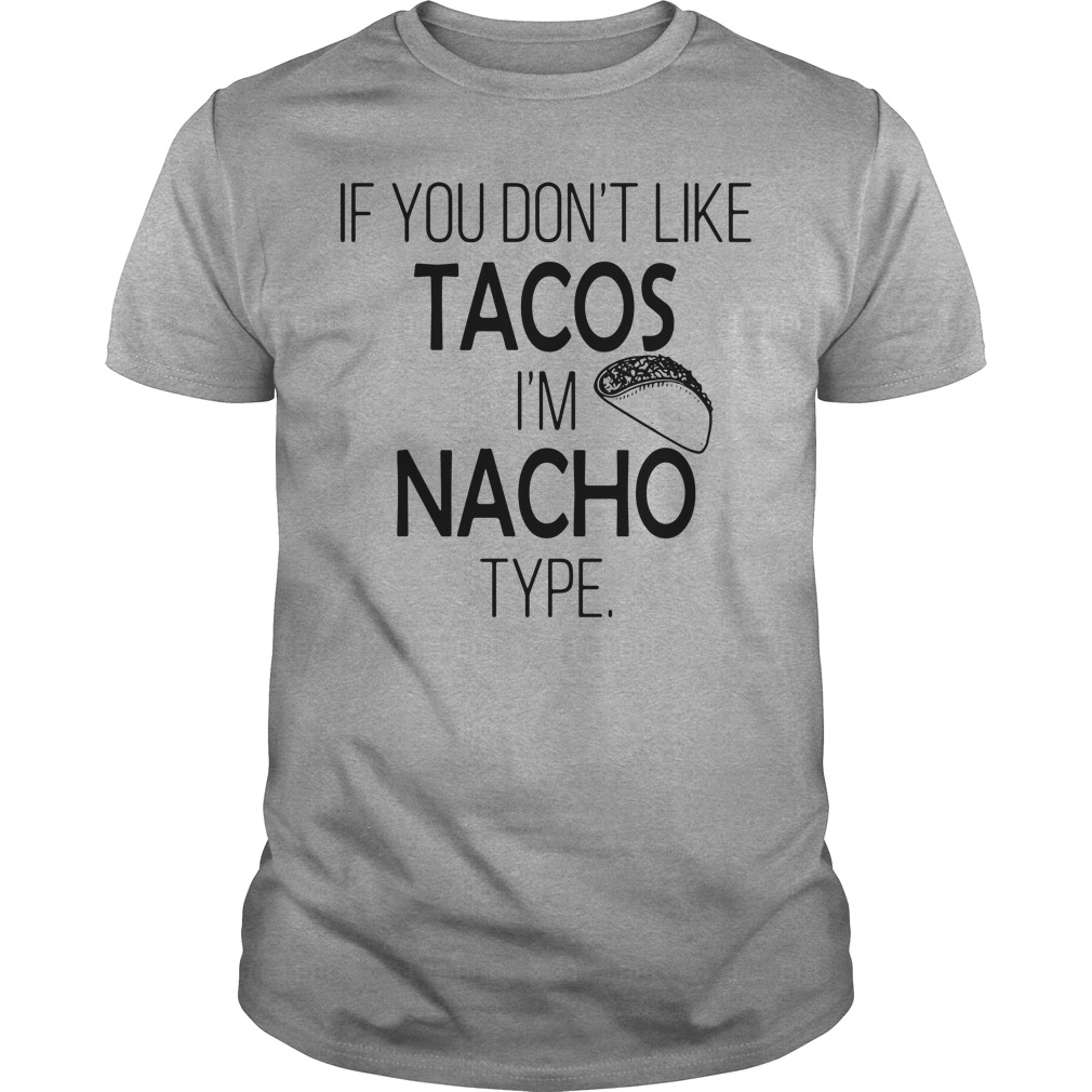 You don't like tacos I'm nacho Shirt