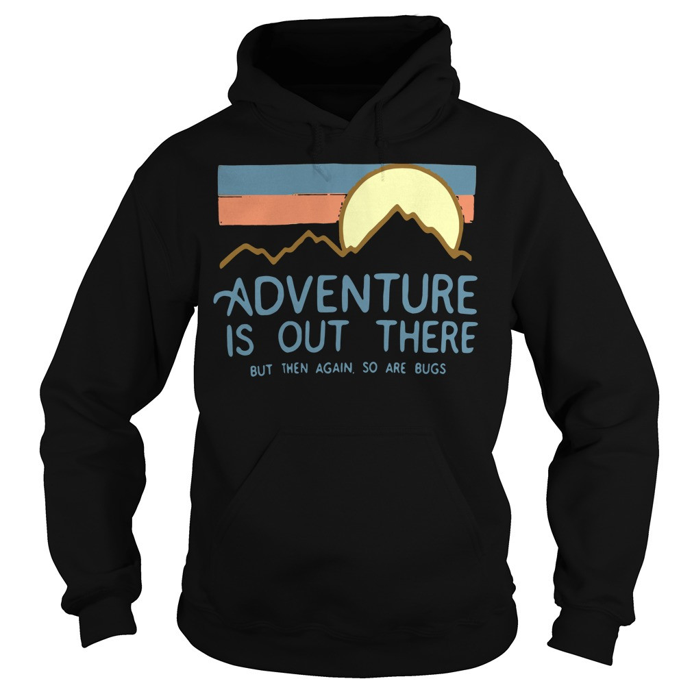 Adventure is out there but then again so are bugs Hoodie