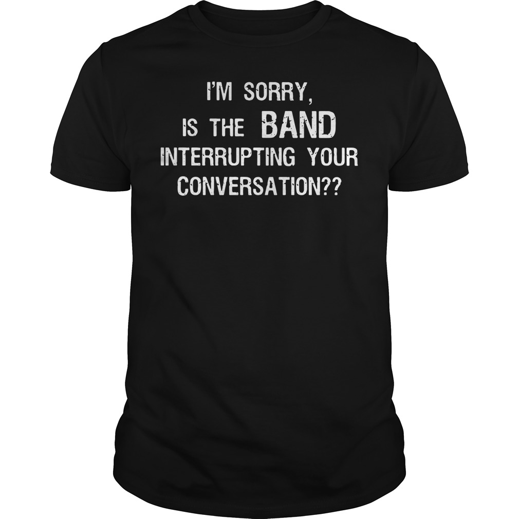 I'm sorry, Is the BAND interrupting your conversation Guys tee
