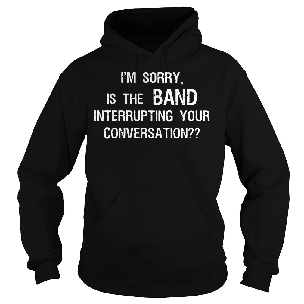 I'm sorry, Is the BAND interrupting your conversation Hoodie