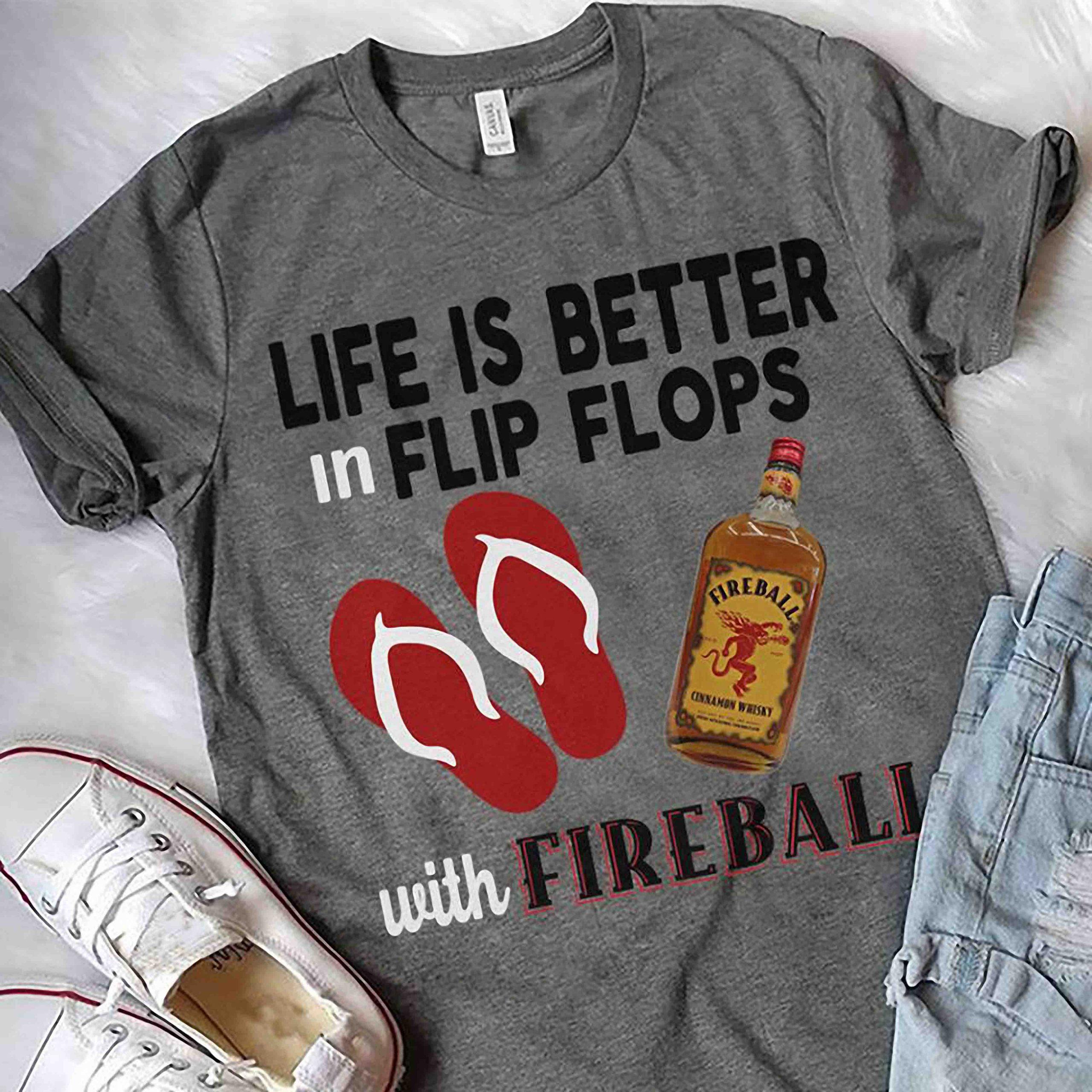 Life is better in flip flops with fireball shirt