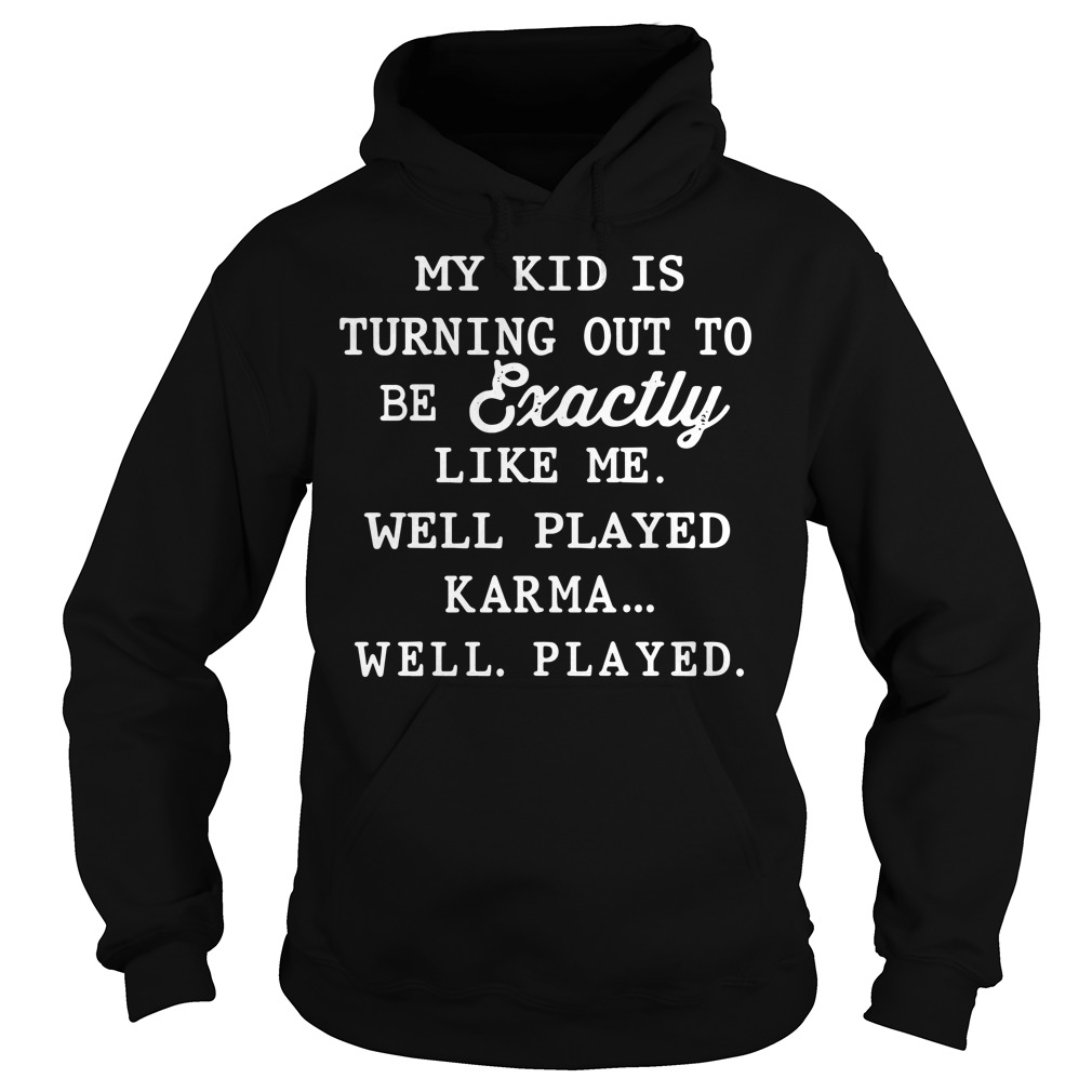 My kid is exactly like me well played karma Hoodie