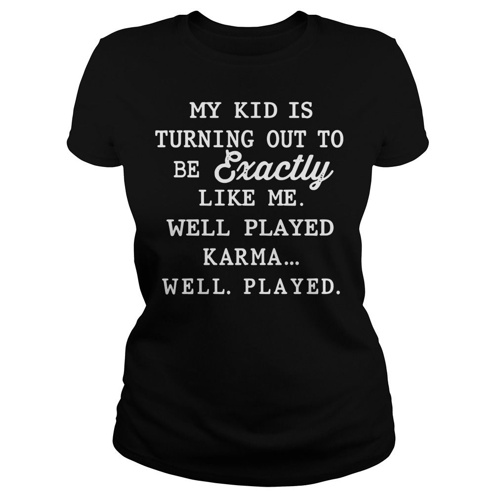 My kid is exactly like me well played karma Ladies tee