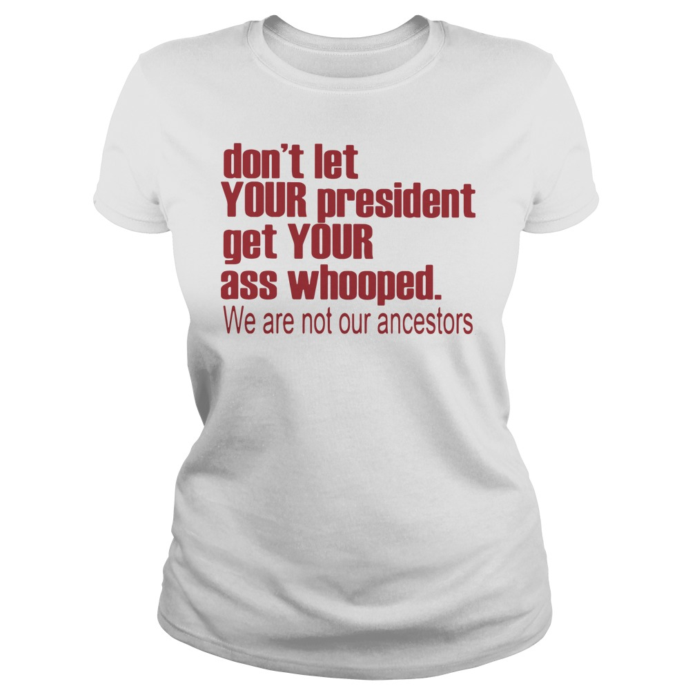 Don't Let Your President Get Your Ass Whooped We Are Not Our Ancestors Ladies tee