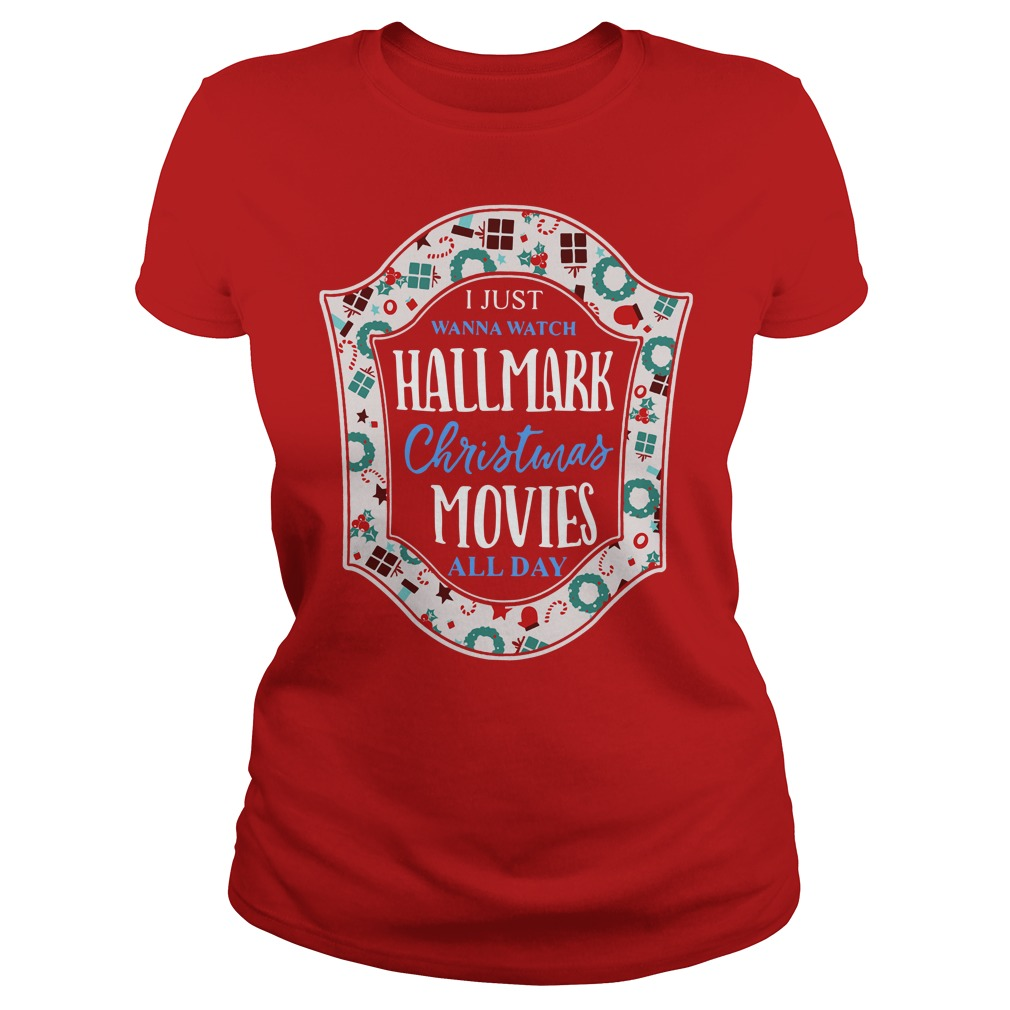 I Just Wanna Watch Hallmark Christmas Movies All Day Ladies tee