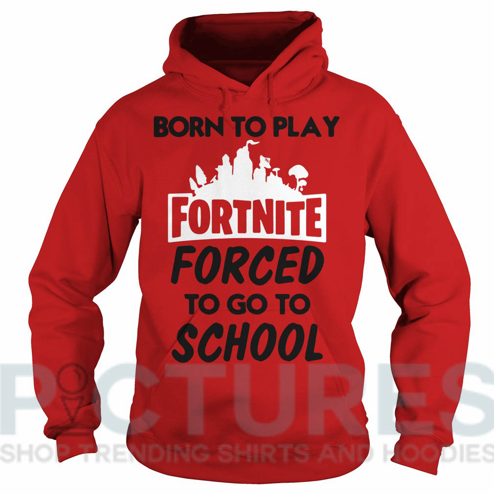Born to play fortnite forced to go to school Hoodie
