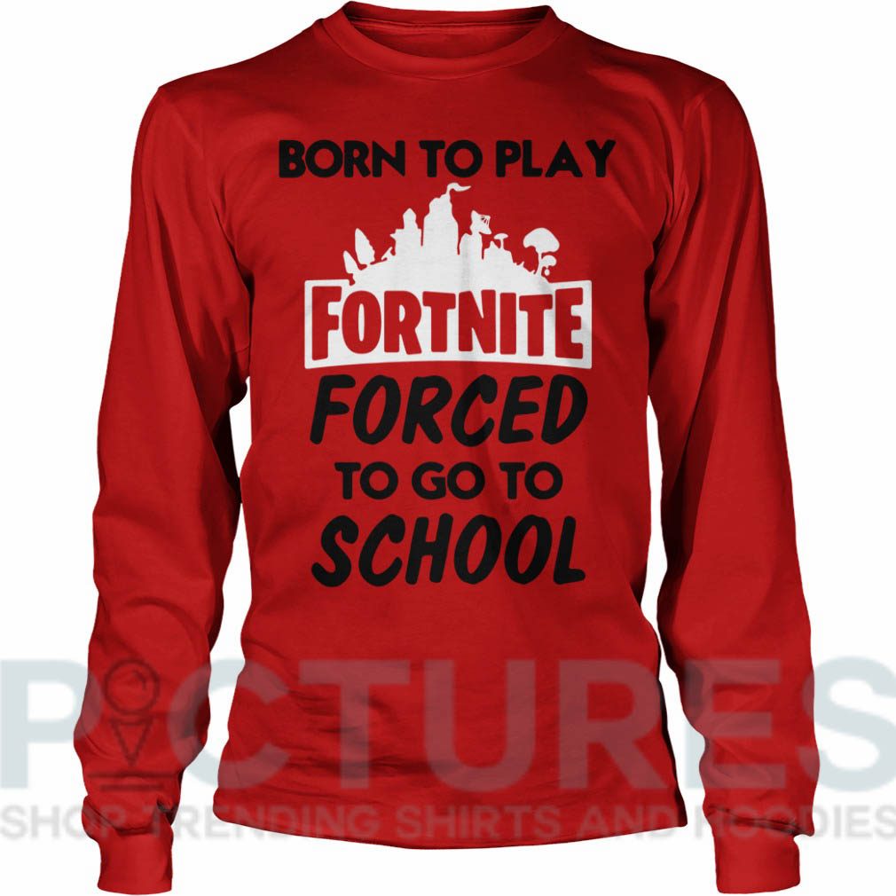 Born to play fortnite forced to go to school Long sleeve