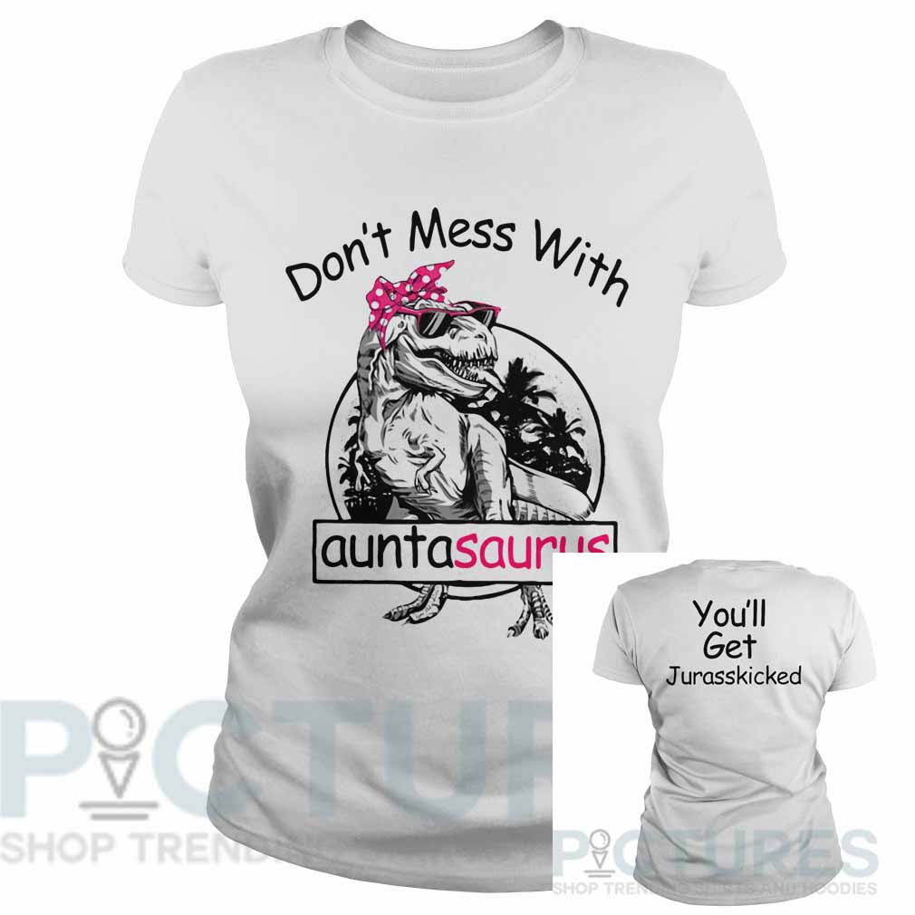 Don't mess with auntasaurus you'll get Jurasskicked Ladies tee