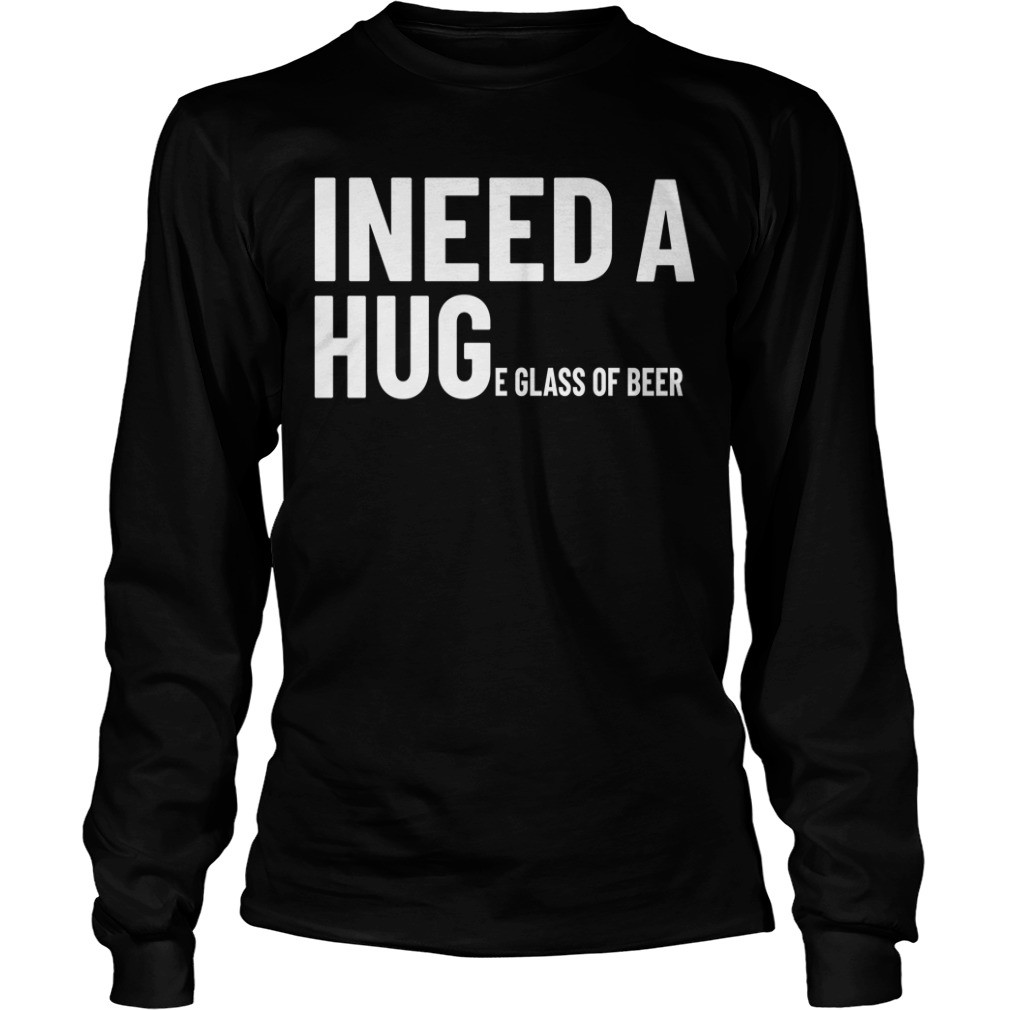 I Need A Huge Glass Of Beer Long sleeve
