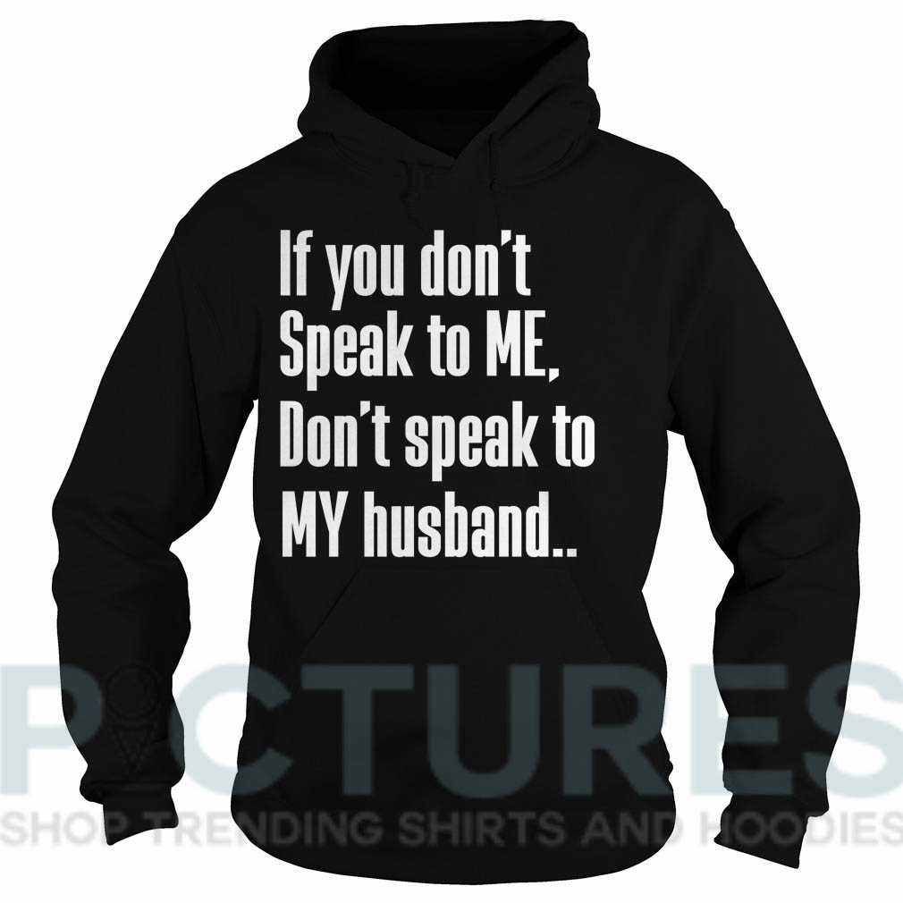 If you don't Speak to Me Don't speak to My husband shirtIf you don't Speak to Me Don't speak to My husband Hoodie