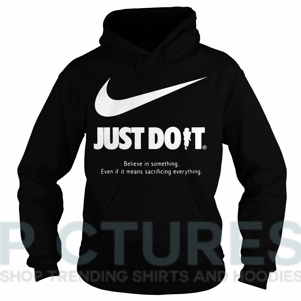 Nike Just Do It Believe in something Even if it means sacrificing everything Hoodie