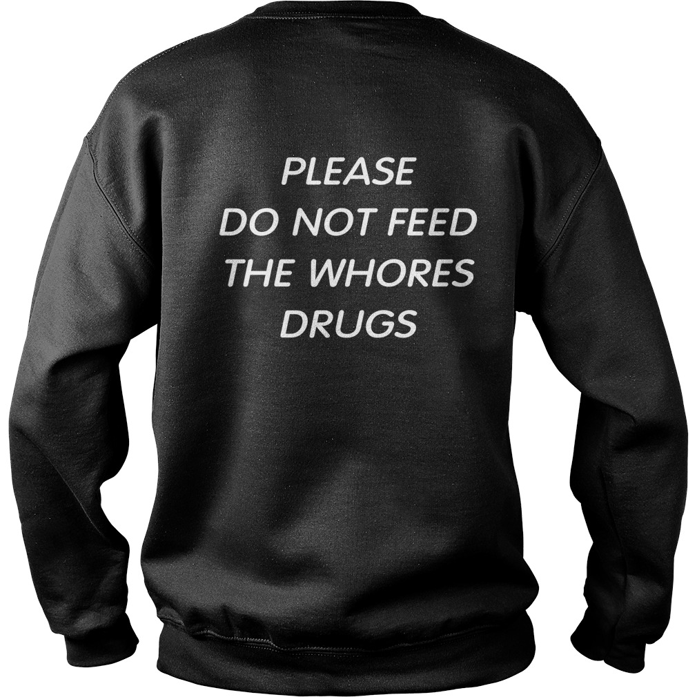 Please Do Not Feed The Whores Drugs Sweatshirt