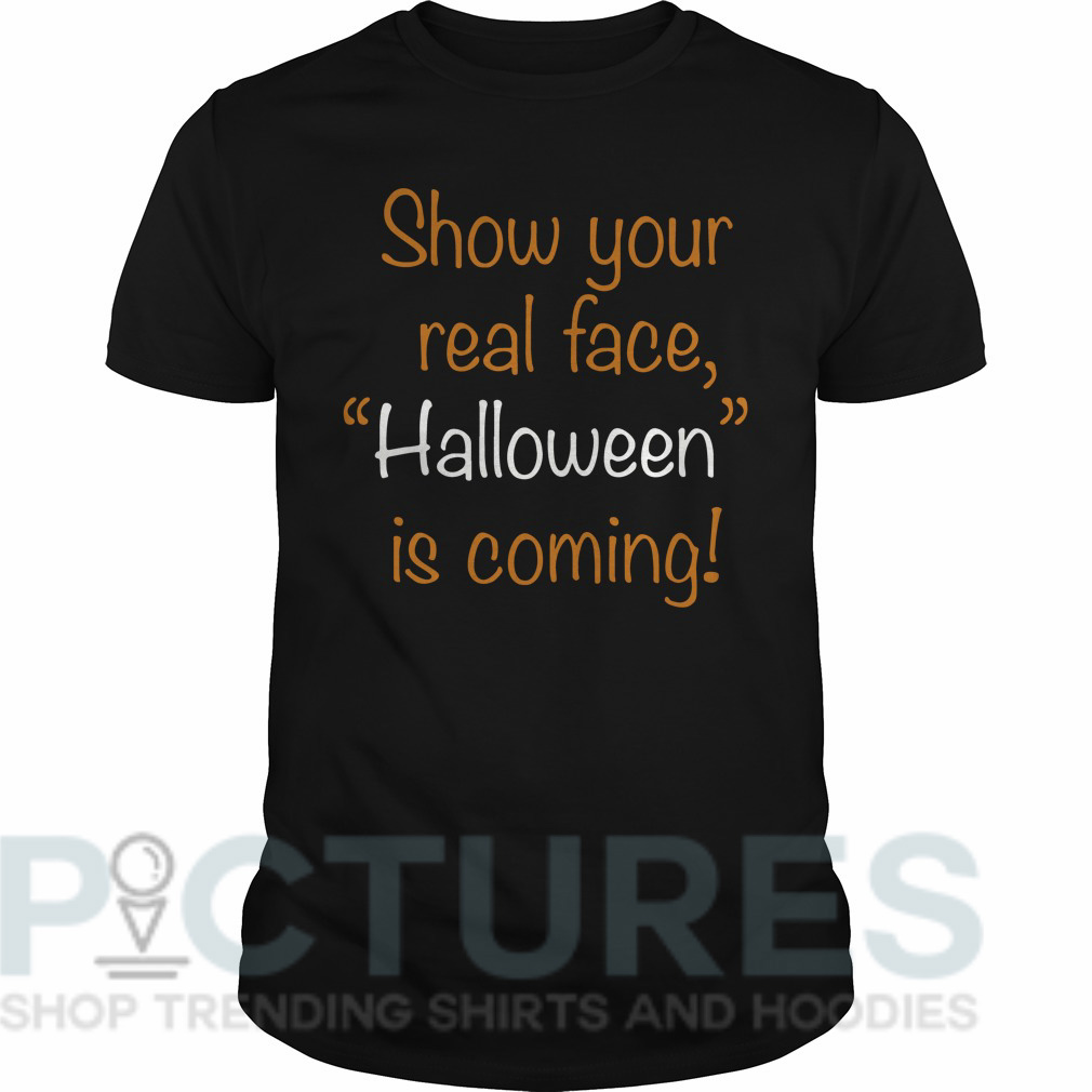 "Show your real face ""Halloween"" is coming Guys tee"