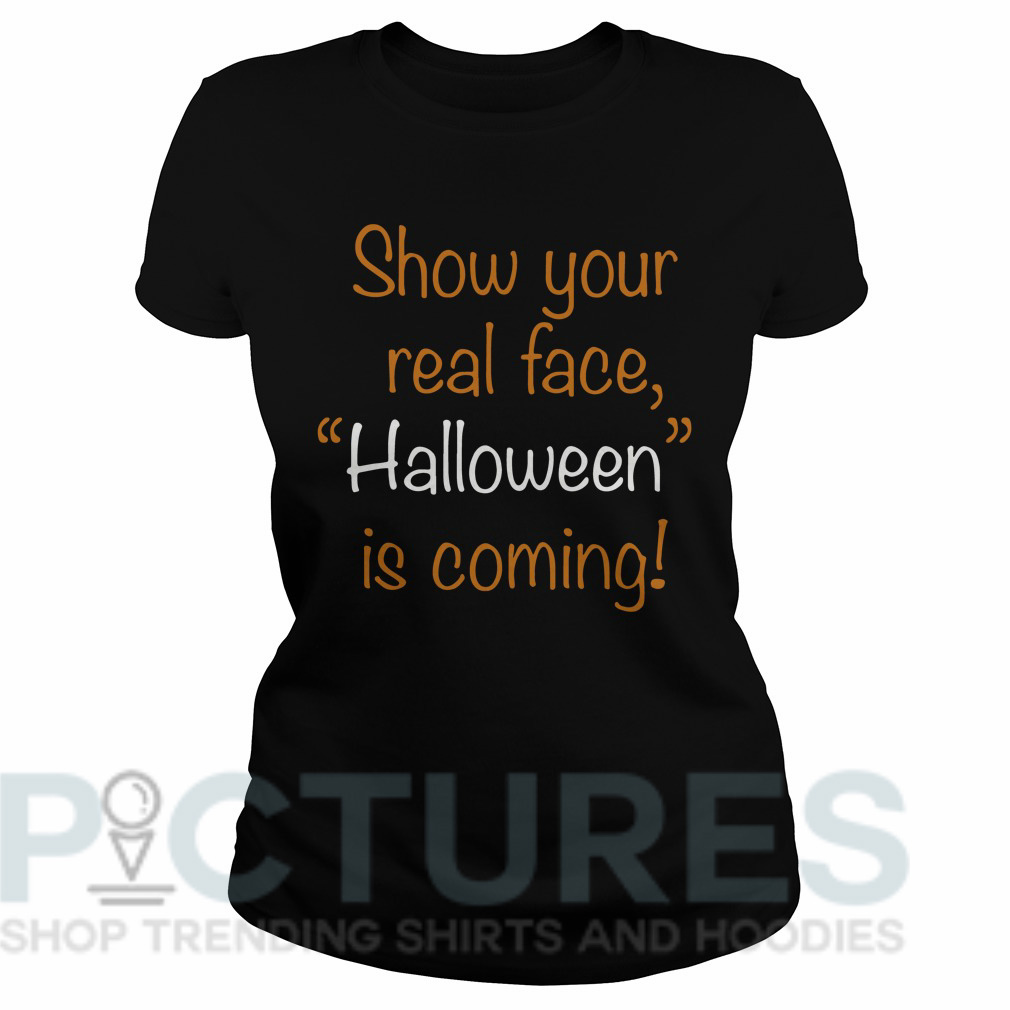 "Show your real face ""Halloween"" is coming Ladies tee"