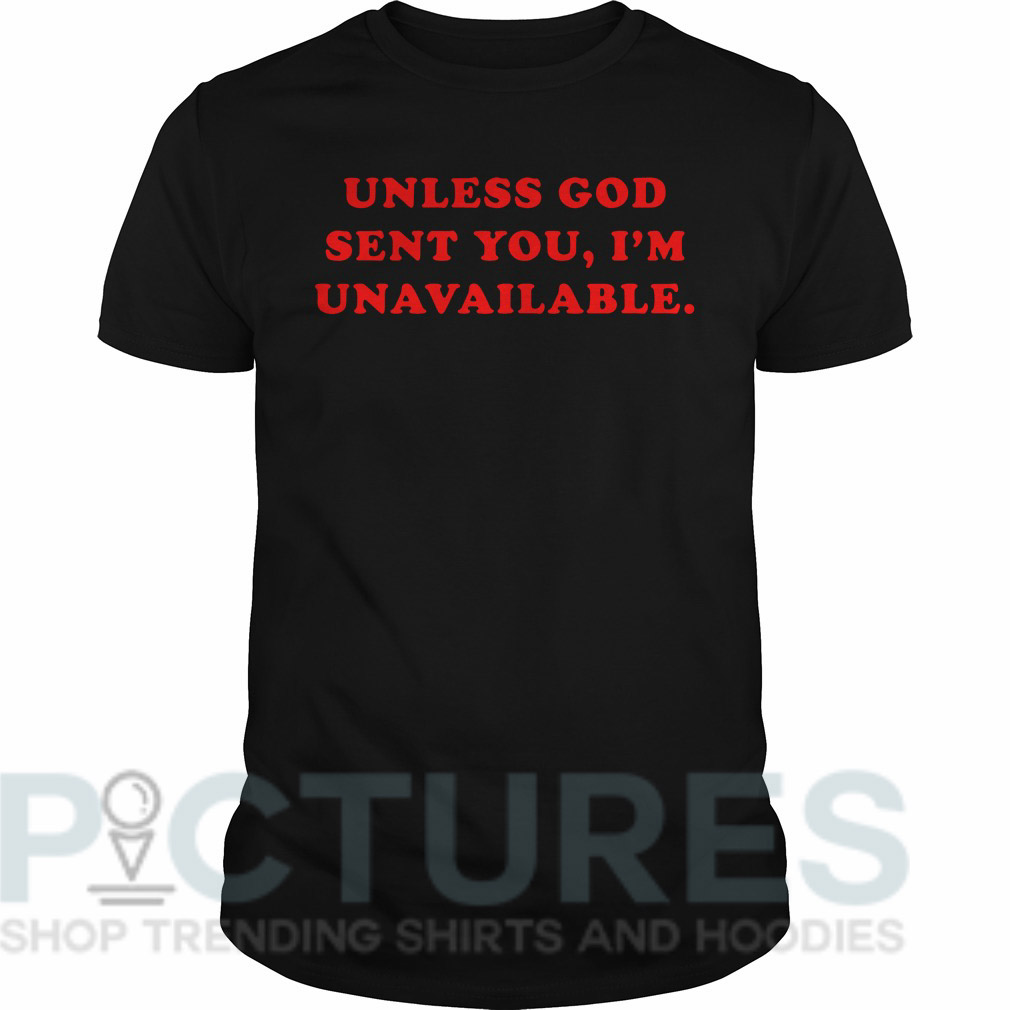 Unless God sent you I'm unavailable Guys tee