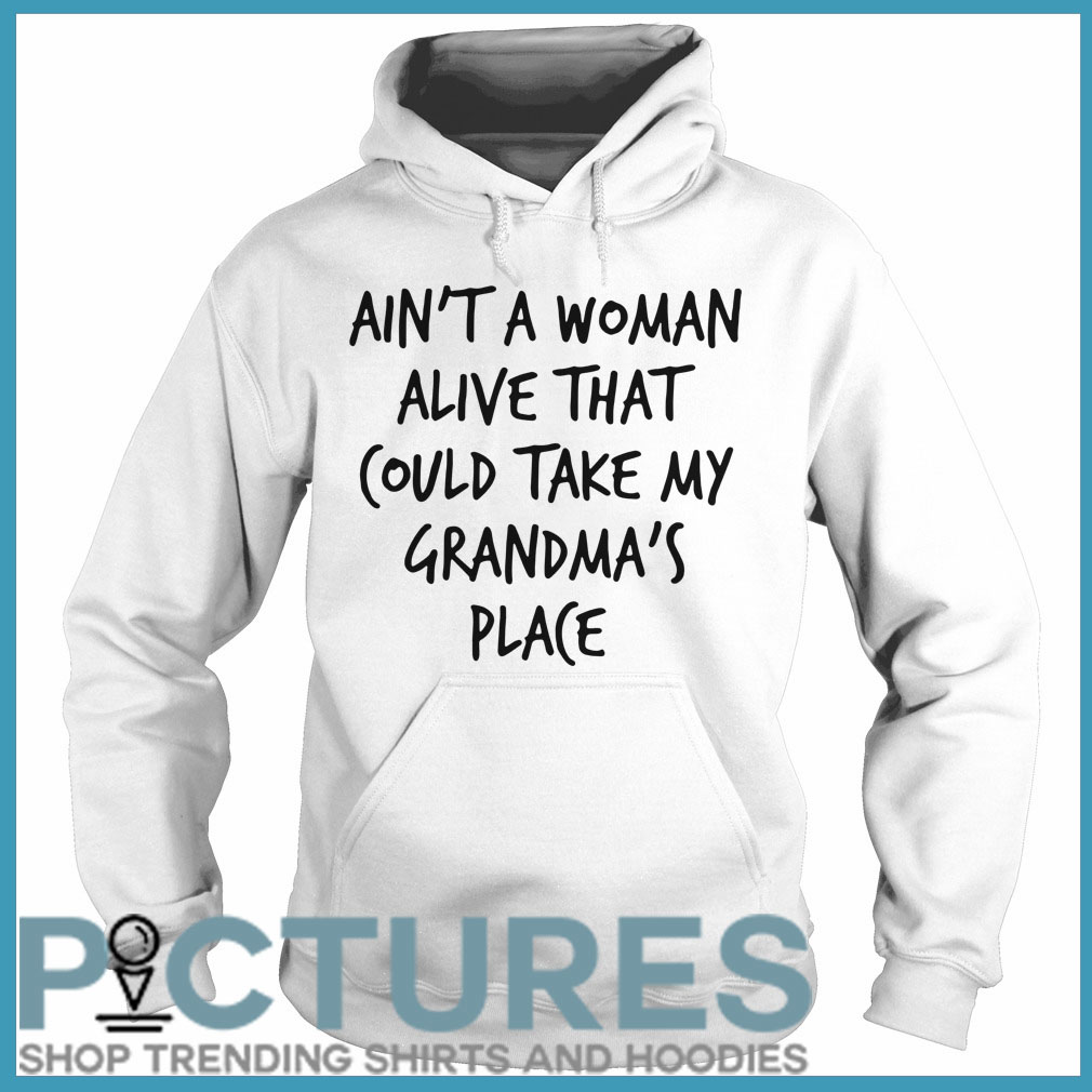 Ain't a woman alive that could take my grandma's place Hoodie