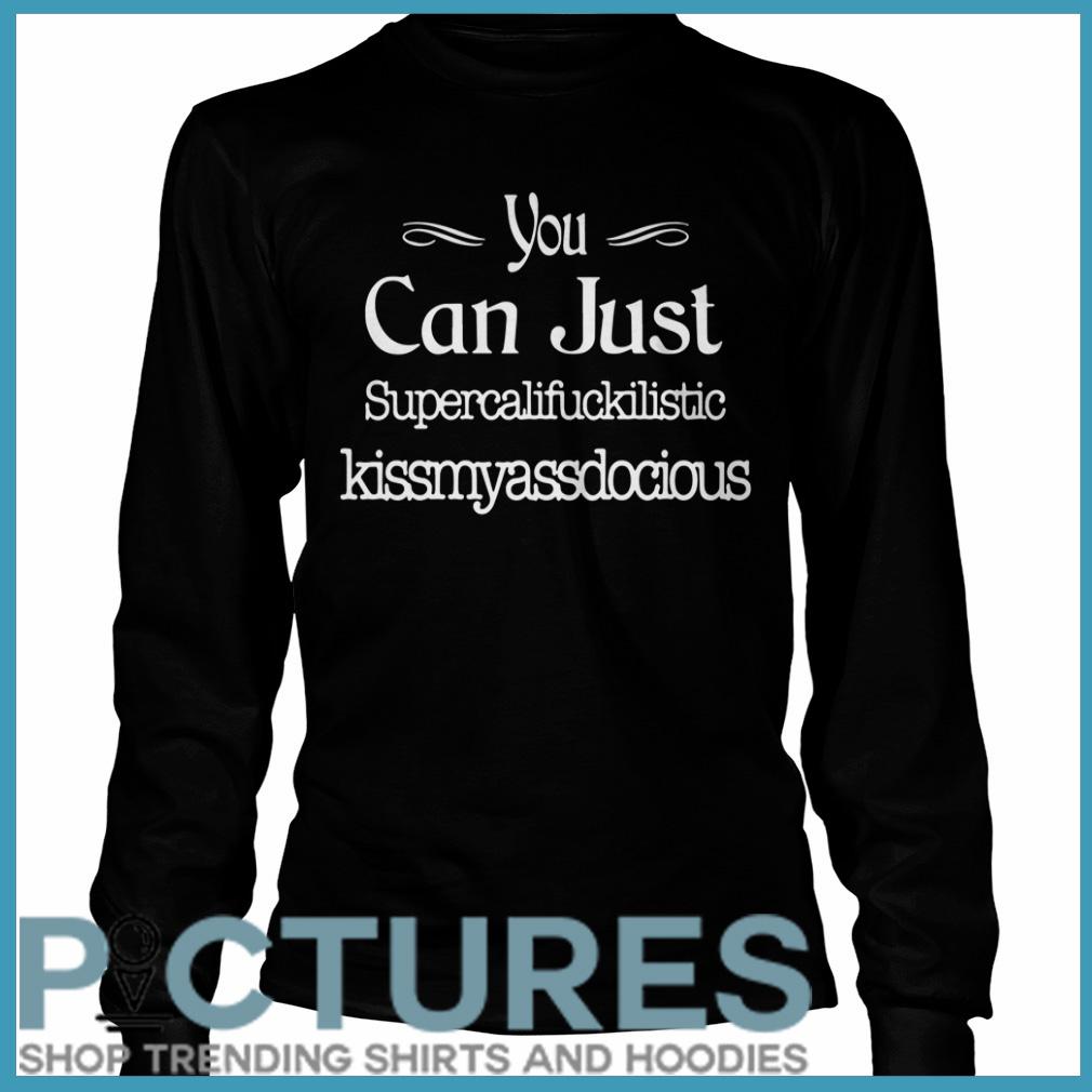 You can just supercalifuckilistic kissmyassadocious Long sleeve