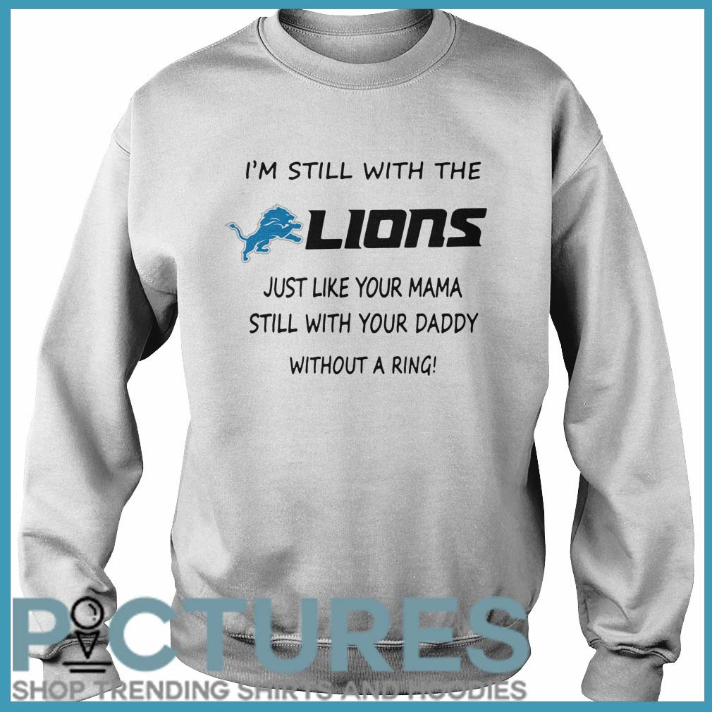 I'm still with the Lions just like your mama still with your daddy without a ring Sweater