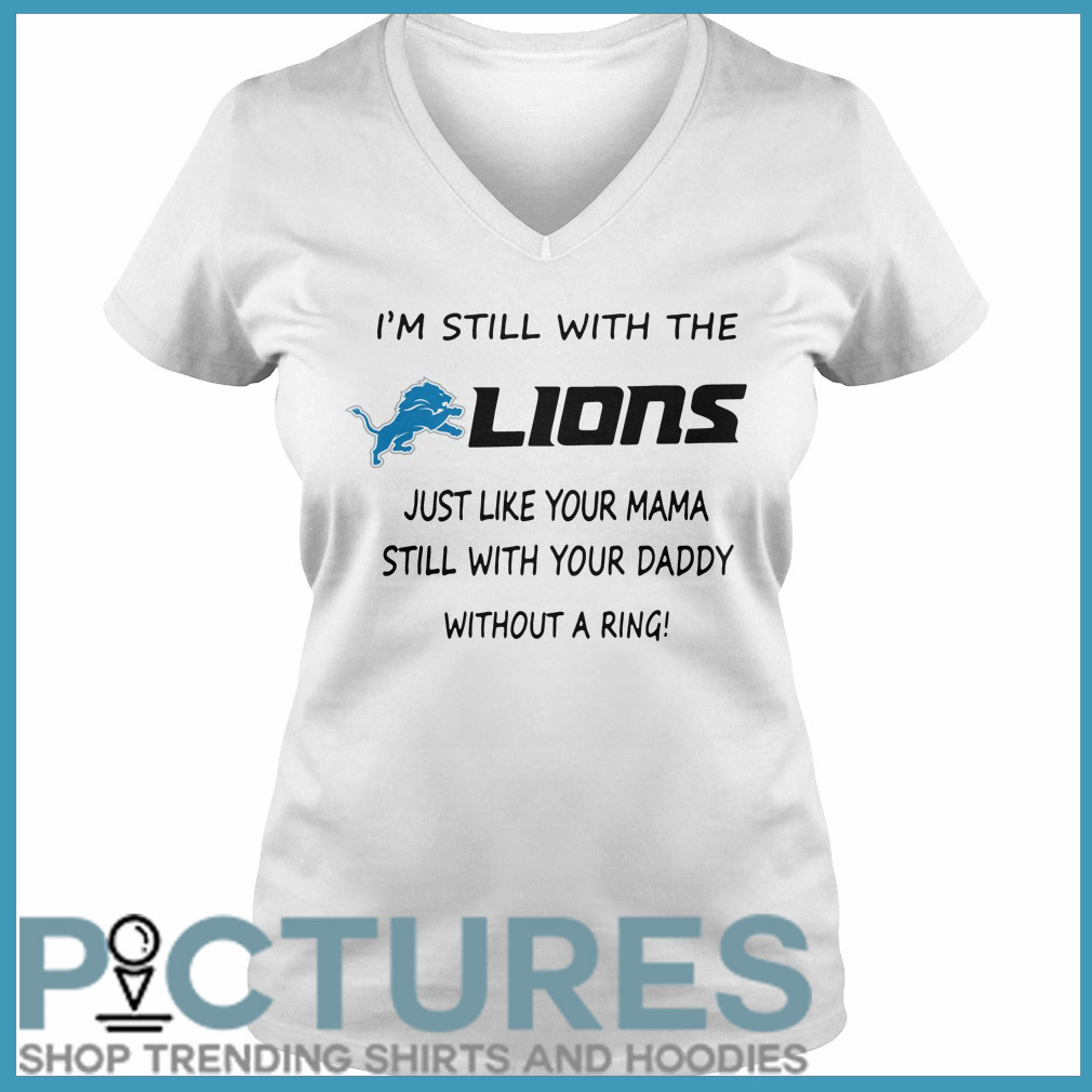 I'm still with the Lions just like your mama still with your daddy without a ring V-neck