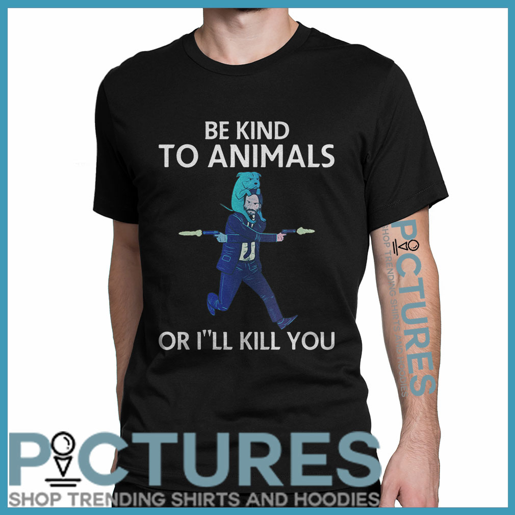John Wick be kind to animals or I'll kill you shirt