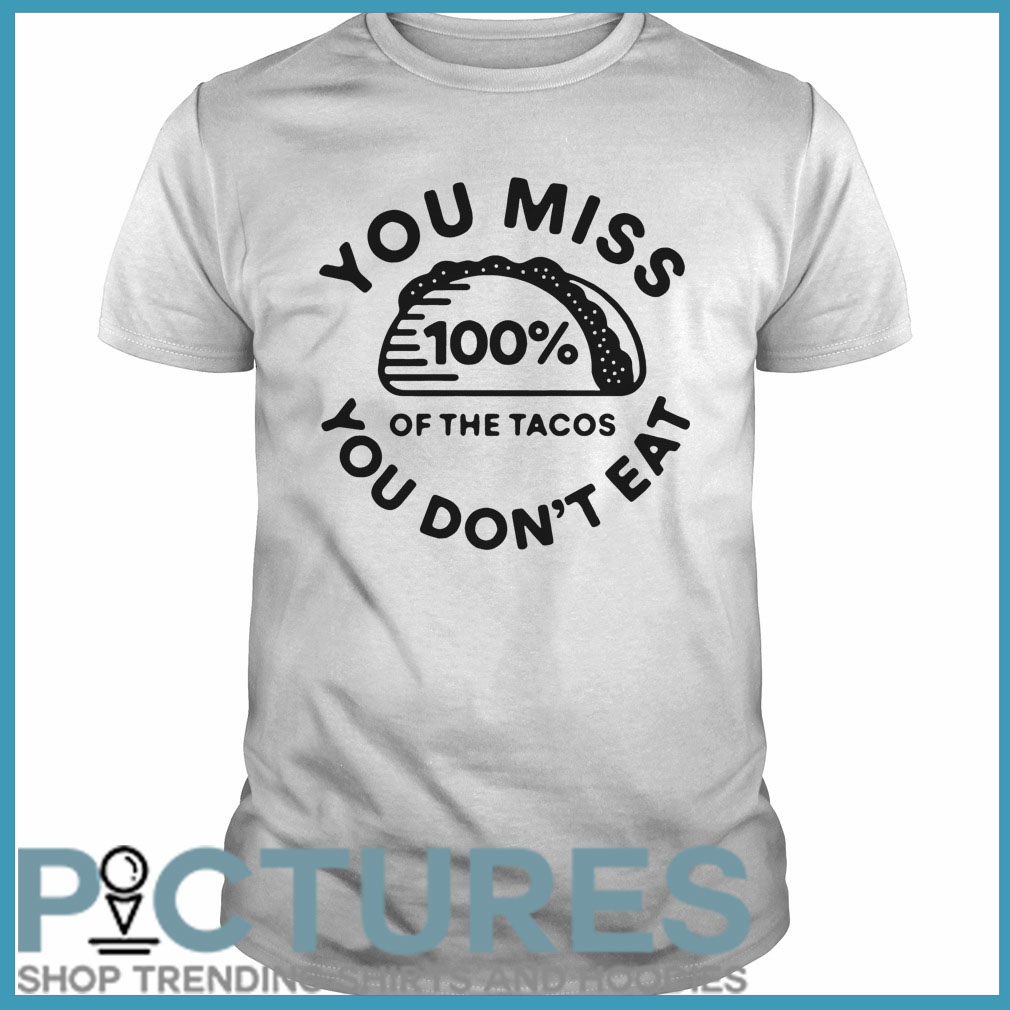 You miss 100% of the Tacos you don't eat Guys tee