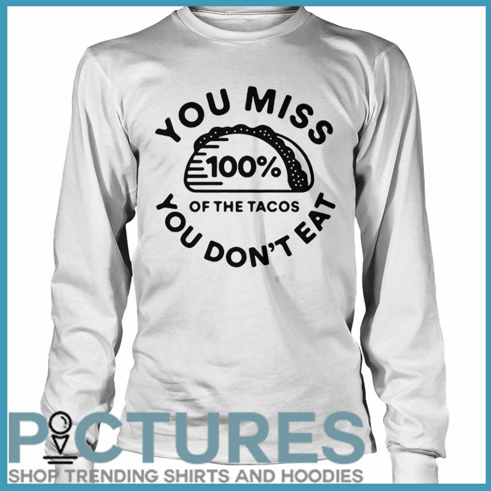 You miss 100% of the Tacos you don't eat Long sleeve