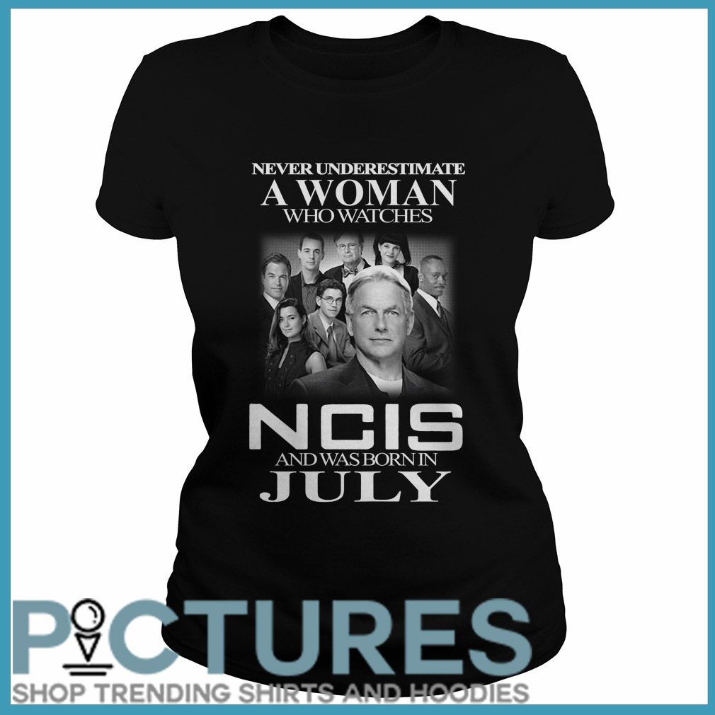 Never underestimate a woman who watches NCIS and was born in July Ladies tee