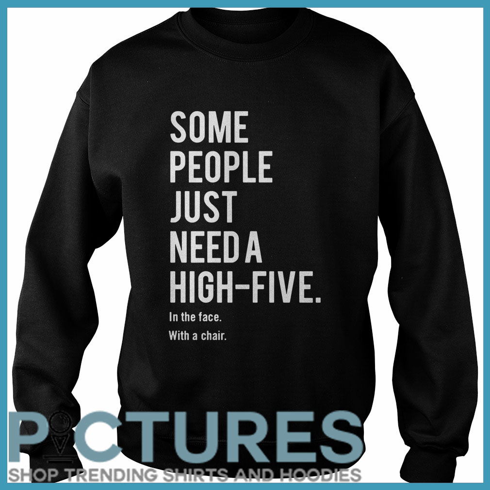 Some people just need a high-five in the face with a chair Sweater