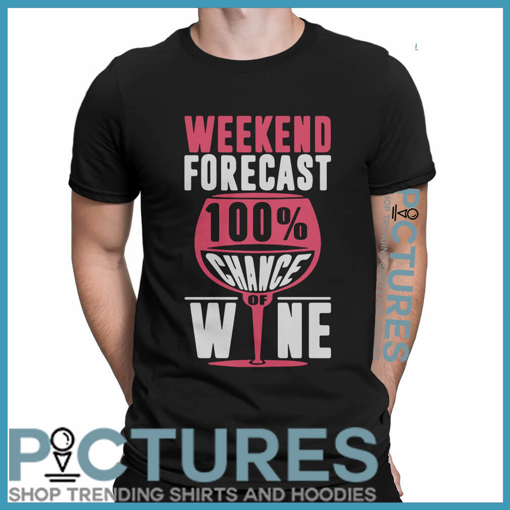 Weekend forecast 100% chance of wine shirt