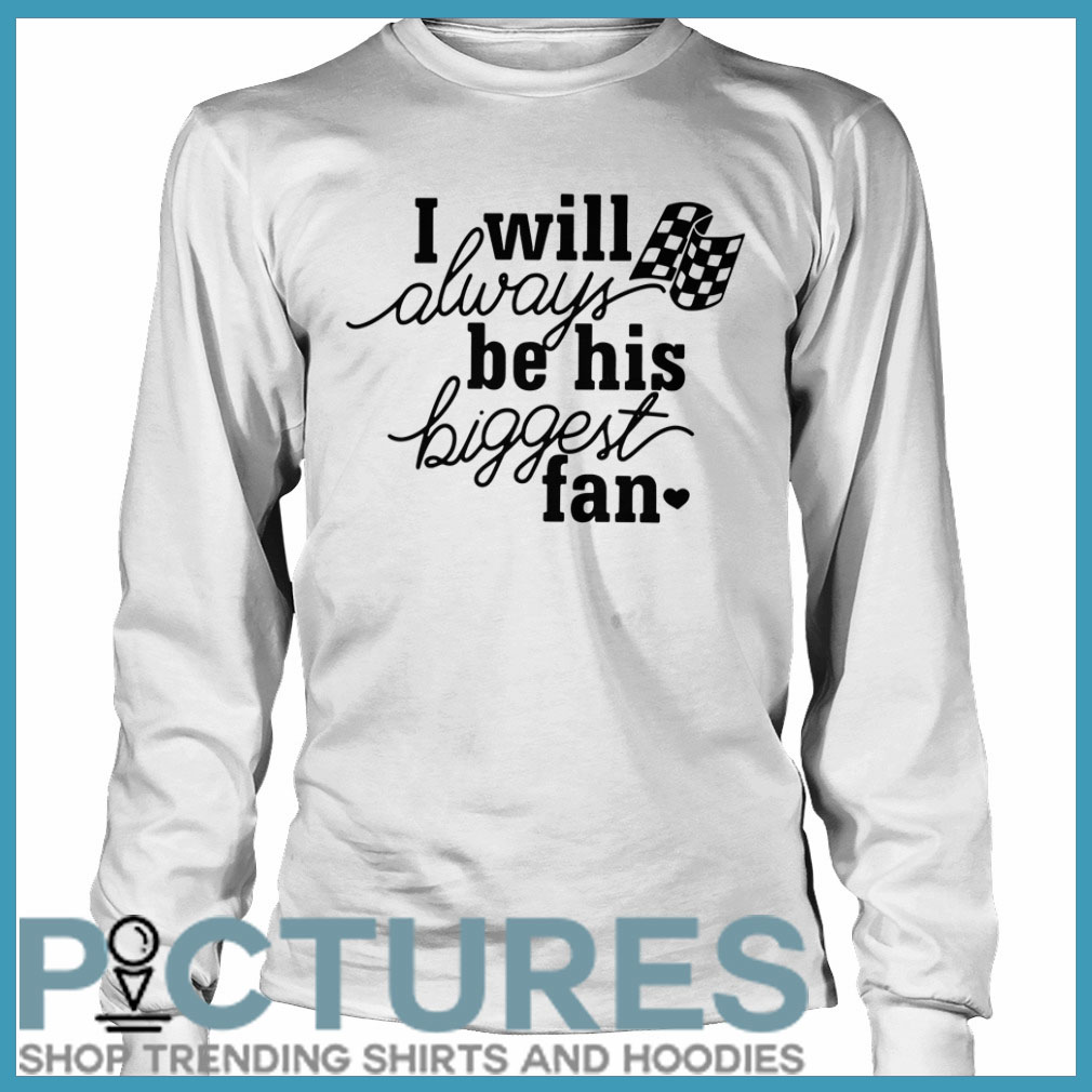 I will always be his biggest fan Long sleeve