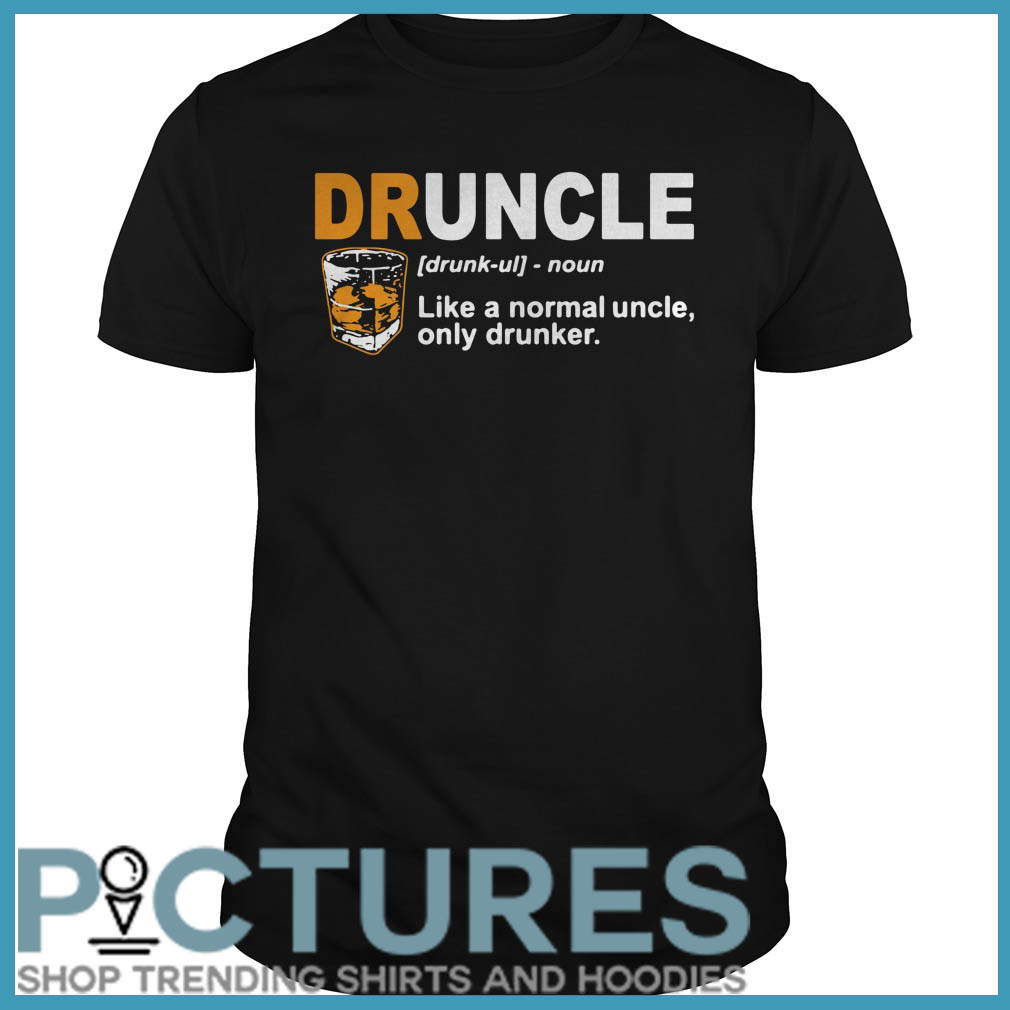 Define Druncle like a normal uncle only drunker Guys tee