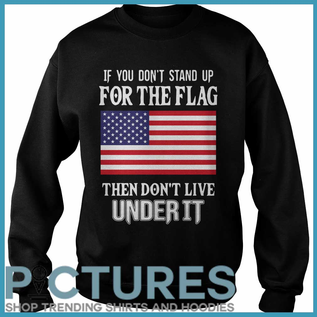 If you don't stand up for the flag they don't live under it Sweater