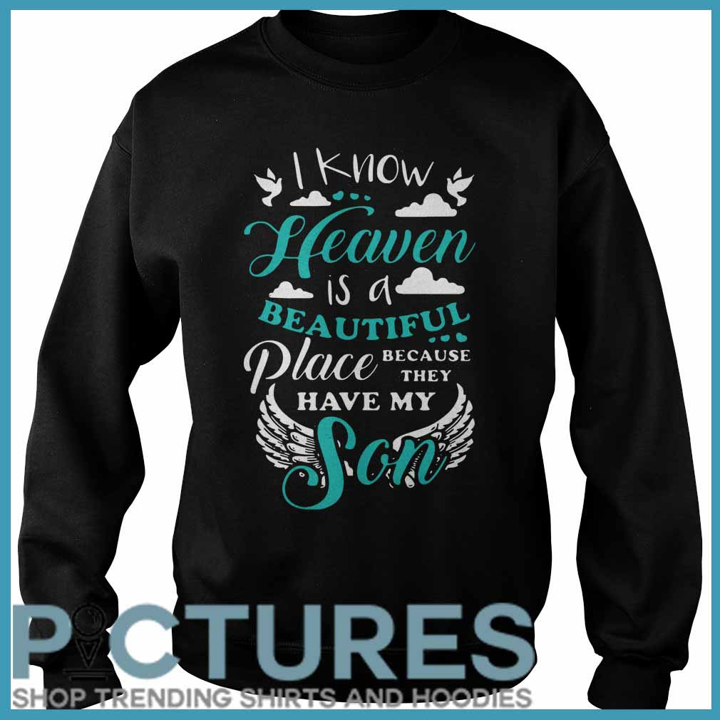 I Know Heaven Is A Beautiful Place Because They Have My Son SweatShirt