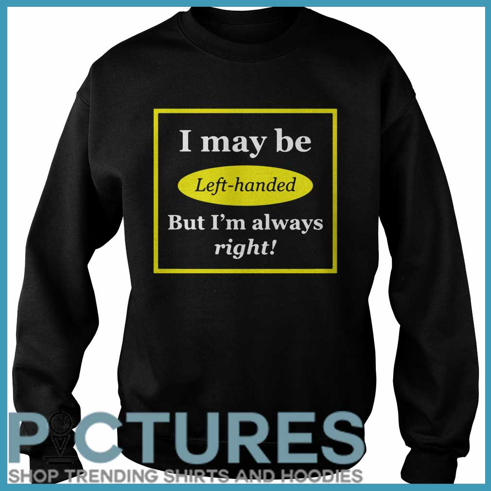 I may be left-handed but I'm always right Sweater