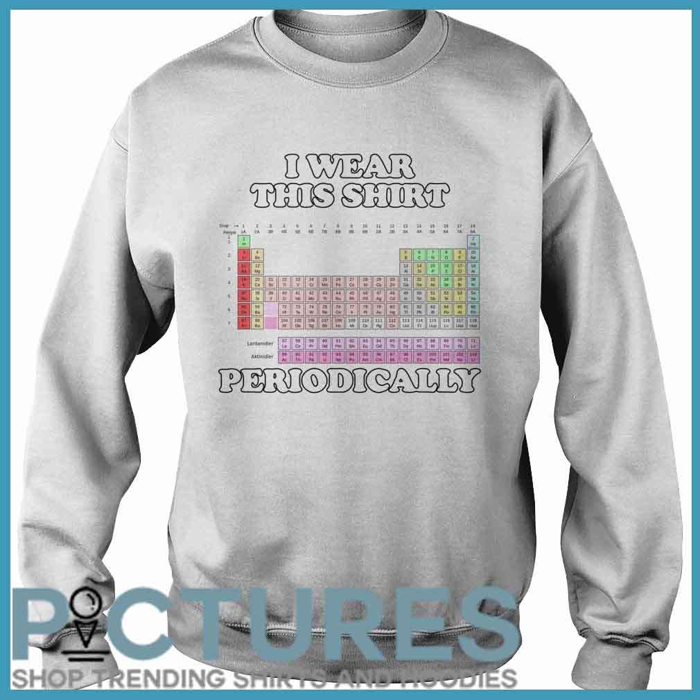 I Wear This Shirt Periodically Sweater