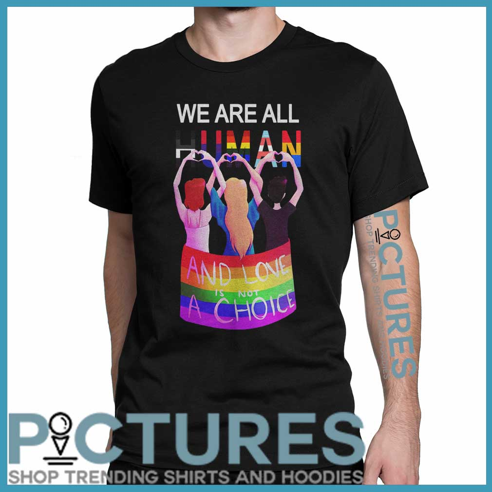 LGBT We are all human and love is not a choice shirt