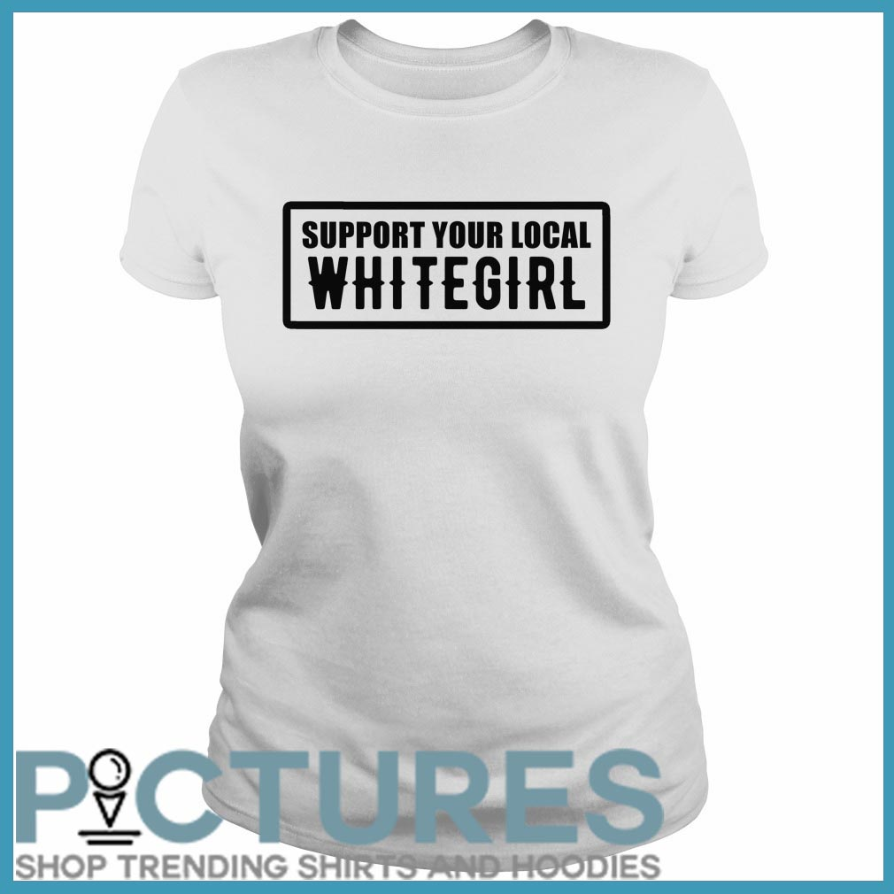 Support your local whitegirl Ladies tee
