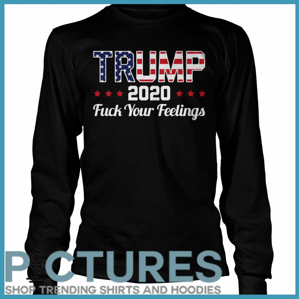 Trump 2020 fuck your feelings Long sleeve