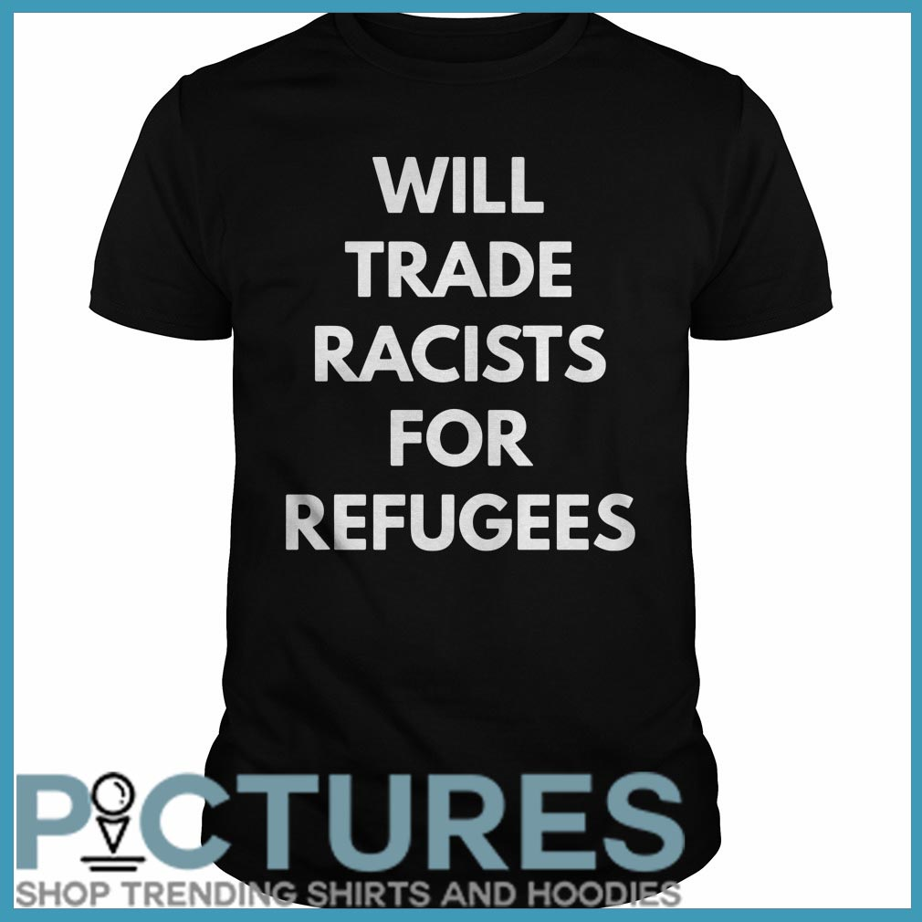 Will trade racists for refugees Guys tee