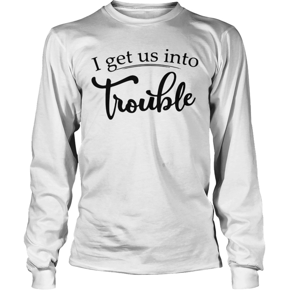 I get us into trouble long sleeve