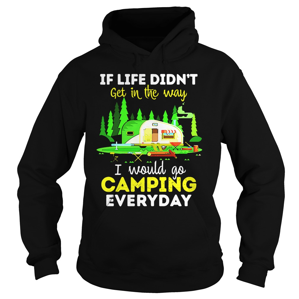 If life didn't get in the way I would go camping everyday hoodie