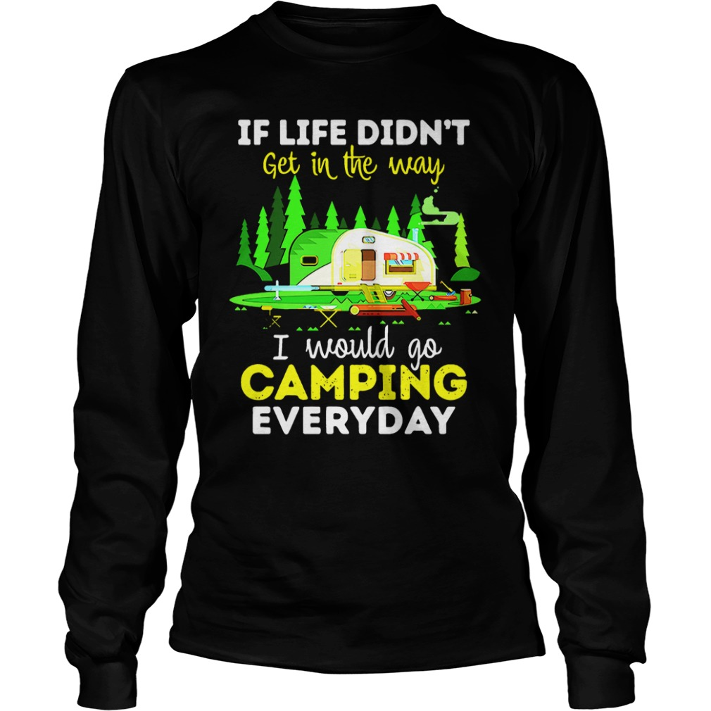 If life didn't get in the way I would go camping everyday long sleeve