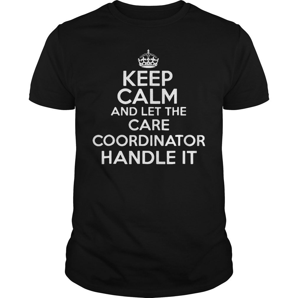 Keep calm and let the care coordinator handle it guys tee