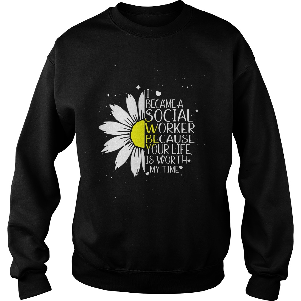 Sunflower I became a social worker because your life is worth my time sweater