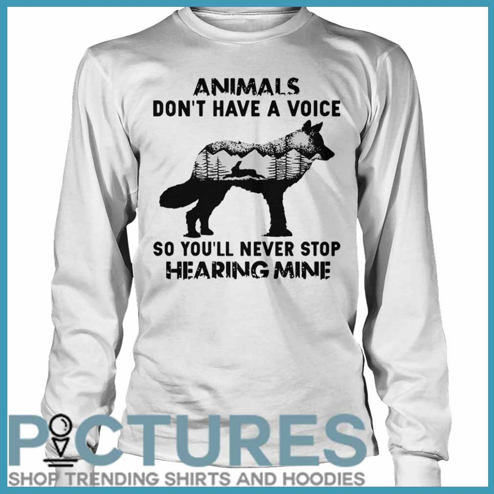 Animals Don't Have A Voice So You'll Never Stop Hearing Mine Long sleeve