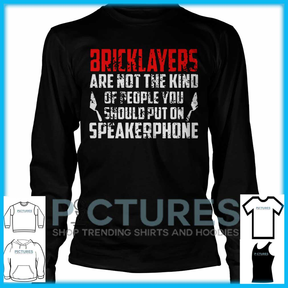 Bricklayers Are Not The Kind Of People You Should Put On Speakerphone Long Sleeve