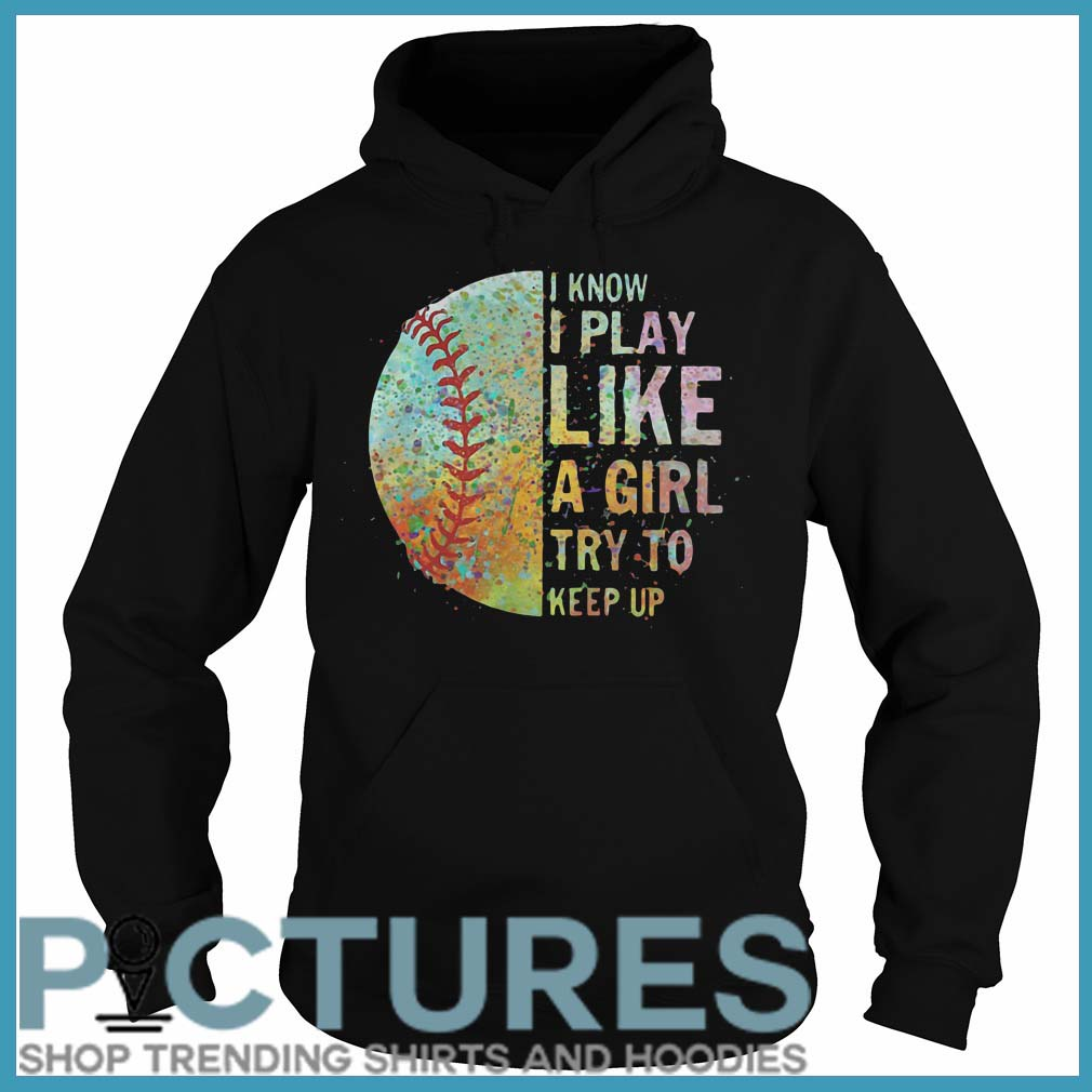 Colorful Softball I Know I Play Like A Girl A Girl Try To Keep Up Hoodie