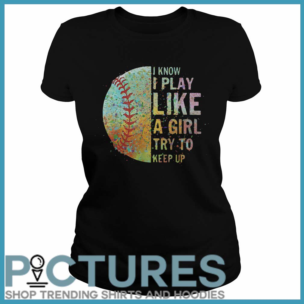 Colorful Softball I Know I Play Like A Girl A Girl Try To Keep Up Ladies Tee
