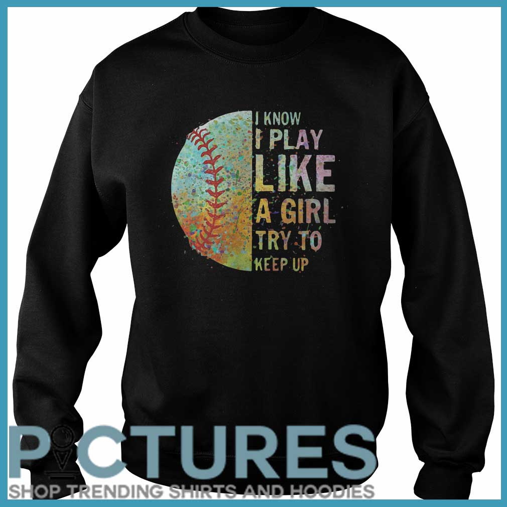 Colorful Softball I Know I Play Like A Girl A Girl Try To Keep Up Sweater