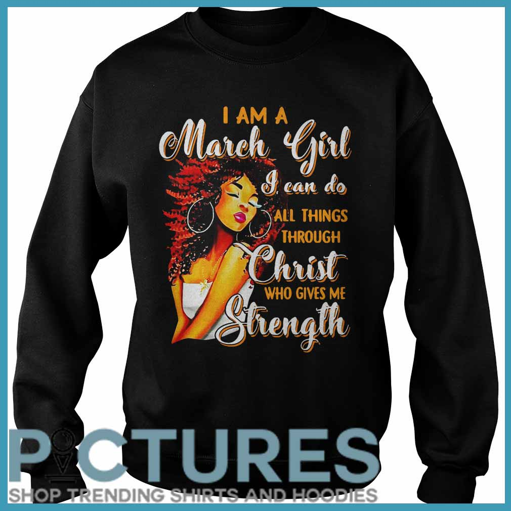 I Am A March Girl I can Do All Things Through Christ Who Gives Me Strength Sweater